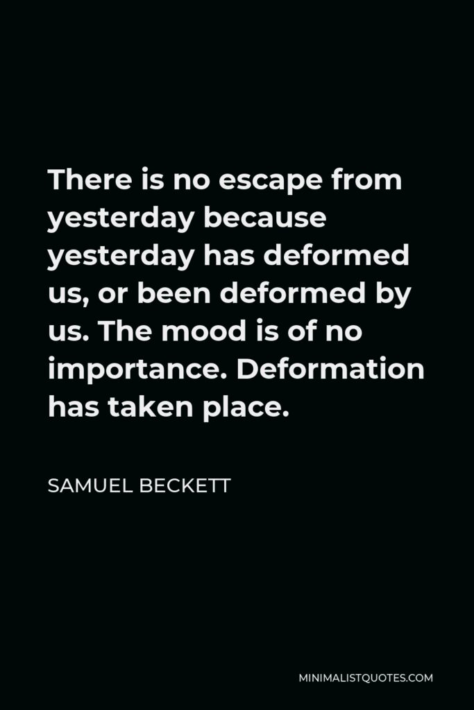 Samuel Beckett Quote - There is no escape from yesterday because yesterday has deformed us, or been deformed by us. The mood is of no importance. Deformation has taken place.