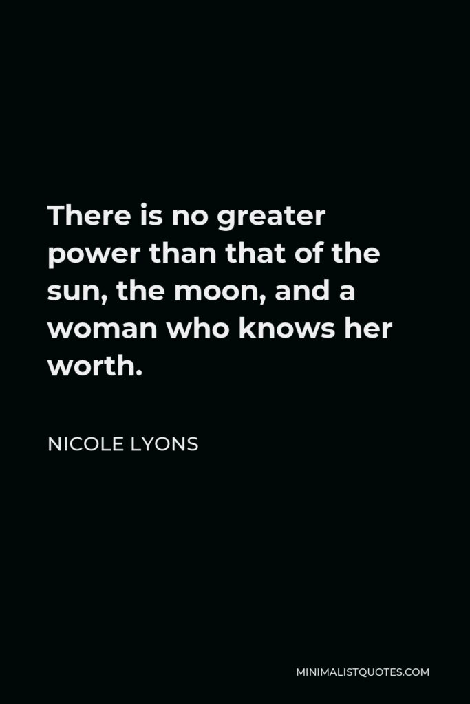 Nicole Lyons Quote - There is no greater power than that of the sun, the moon, and a woman who knows her worth.