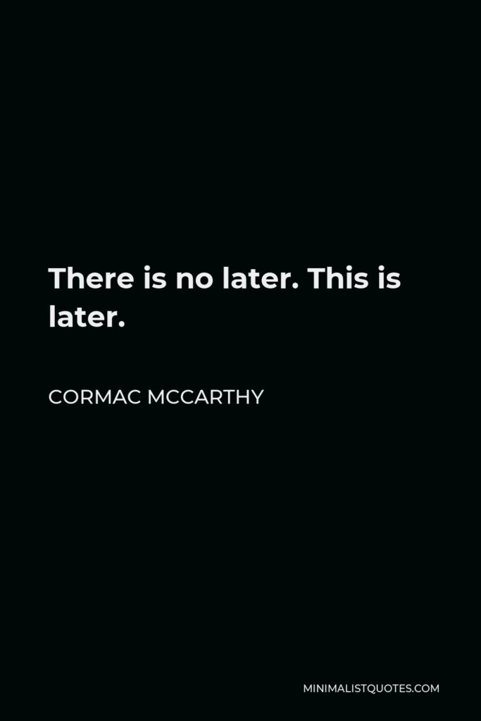 Cormac McCarthy Quote - There is no later. This is later.