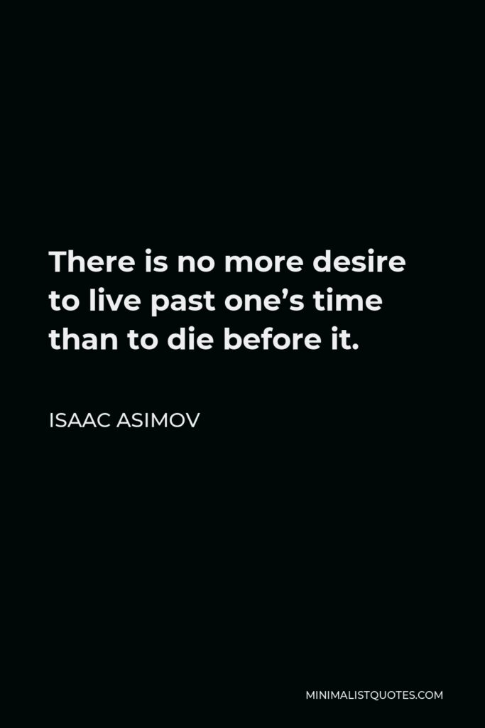 Isaac Asimov Quote - There is no more desire to live past one's time than to die before it.