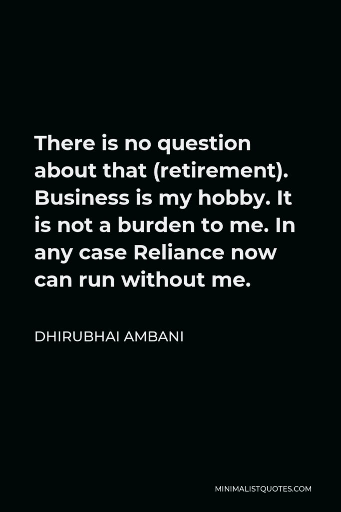 Dhirubhai Ambani Quote - There is no question about that (retirement). Business is my hobby. It is not a burden to me. In any case Reliance now can run without me.