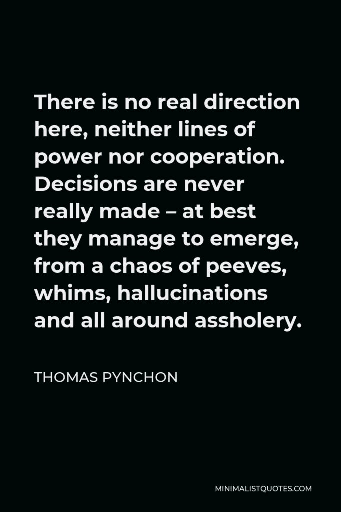 Thomas Pynchon Quote - There is no real direction here, neither lines of power nor cooperation. Decisions are never really made – at best they manage to emerge, from a chaos of peeves, whims, hallucinations and all around assholery.