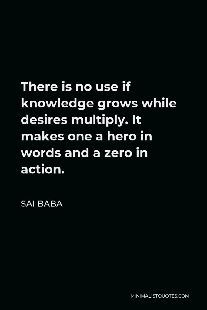 Sai Baba Quote - There is no use if knowledge grows while desires multiply. It makes one a hero in words and a zero in action.