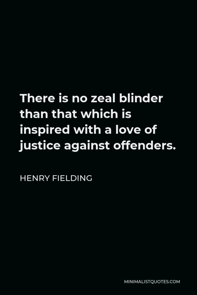 Henry Fielding Quote - There is no zeal blinder than that which is inspired with a love of justice against offenders.