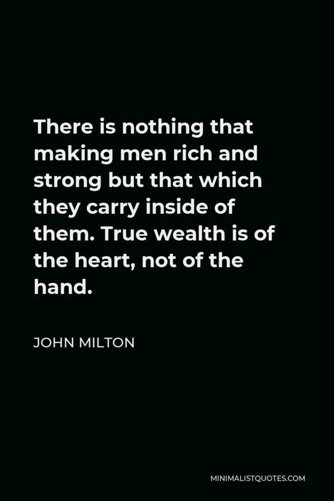 John Milton Quote - There is nothing that making men rich and strong but that which they carry inside of them. True wealth is of the heart, not of the hand.