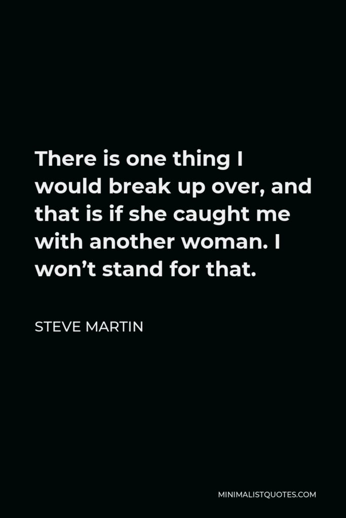 Steve Martin Quote - There is one thing I would break up over, and that is if she caught me with another woman. I won't stand for that.