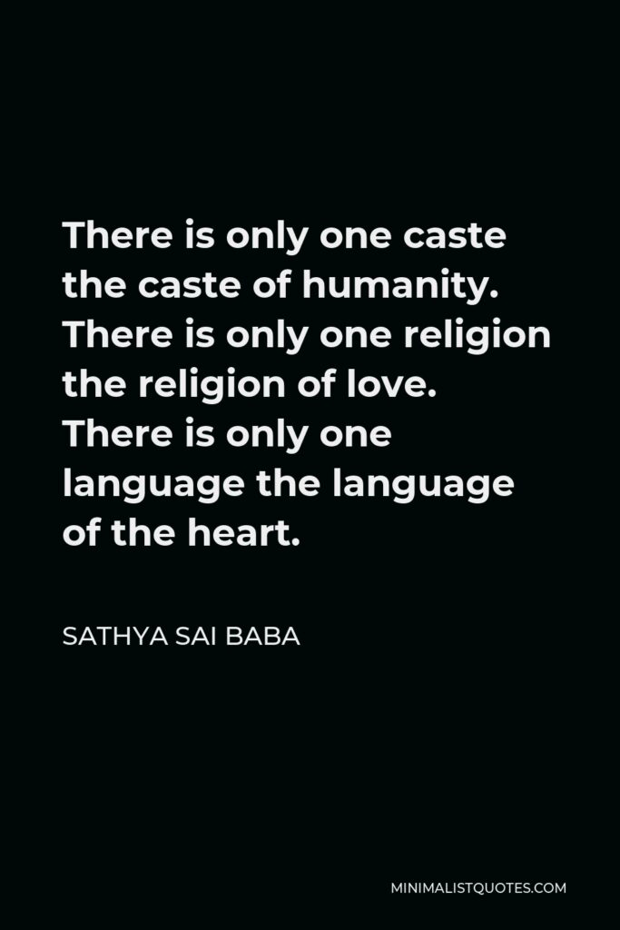 Sathya Sai Baba Quote - There is only one caste the caste of humanity. There is only one religion the religion of love. There is only one language the language of the heart.