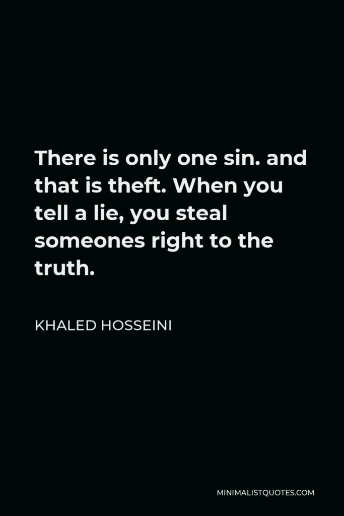 Khaled Hosseini Quote - There is only one sin. and that is theft. When you tell a lie, you steal someones right to the truth.