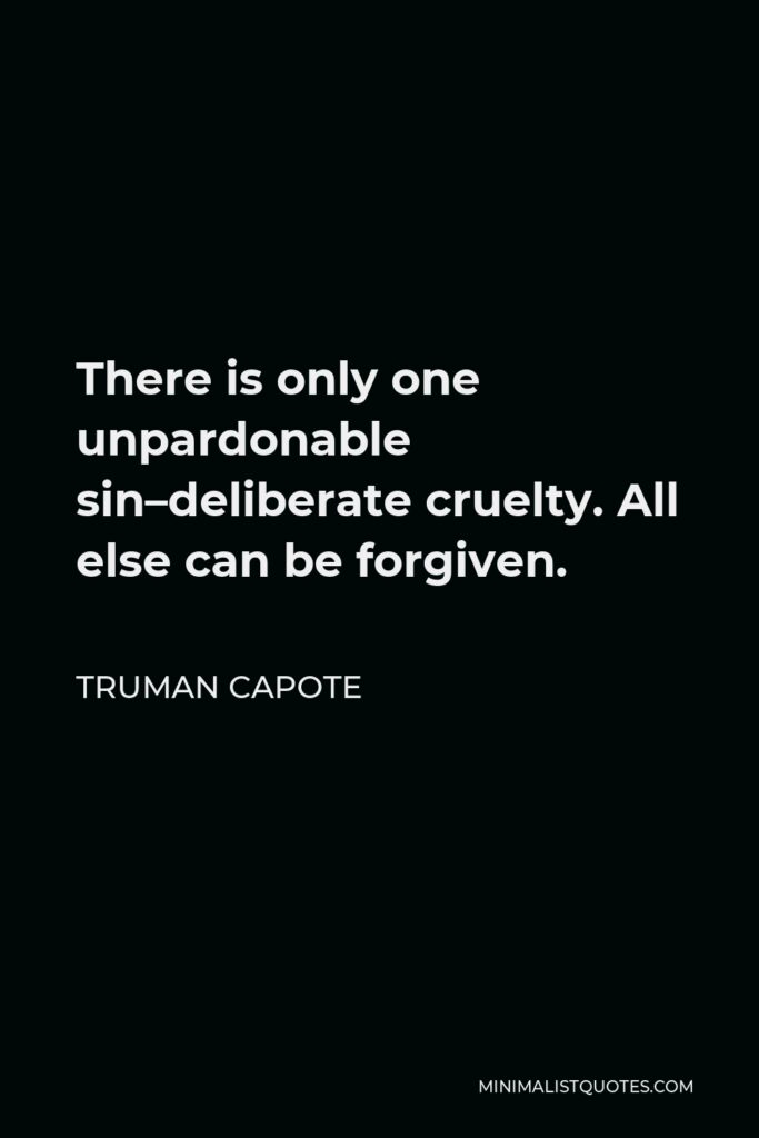 Truman Capote Quote - There is only one unpardonable sin–deliberate cruelty. All else can be forgiven.