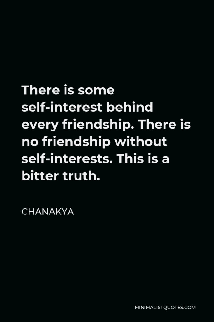 Chanakya Quote - There is some self-interest behind every friendship. There is no friendship without self-interests. This is a bitter truth.