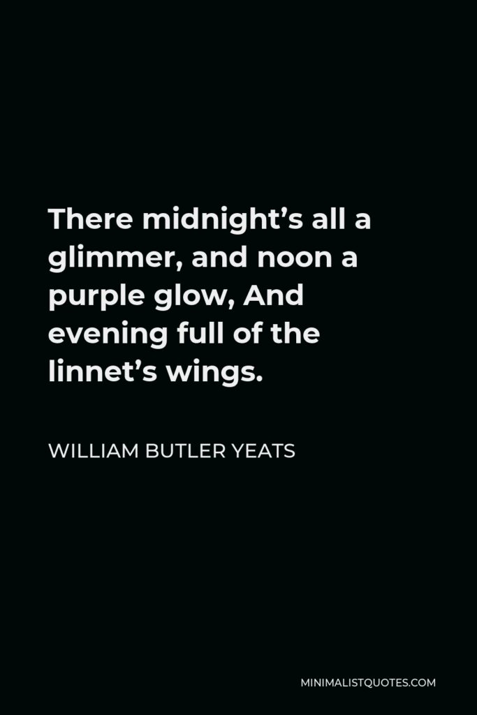 William Butler Yeats Quote - There midnight's all a glimmer, and noon a purple glow, And evening full of the linnet's wings.