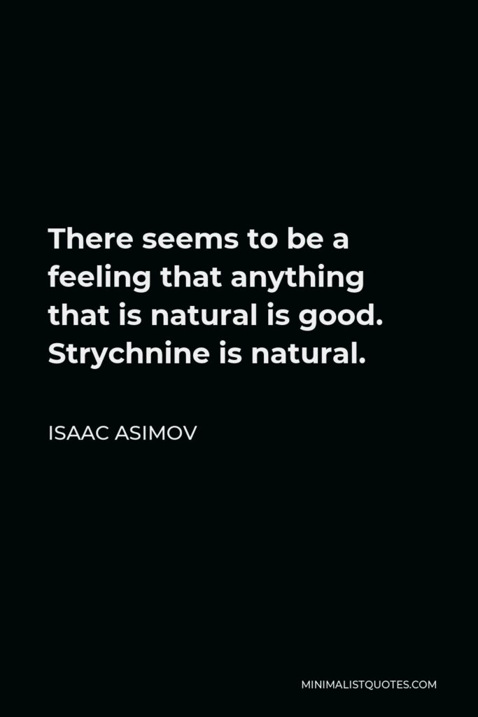 Isaac Asimov Quote - There seems to be a feeling that anything that is natural is good. Strychnine is natural.