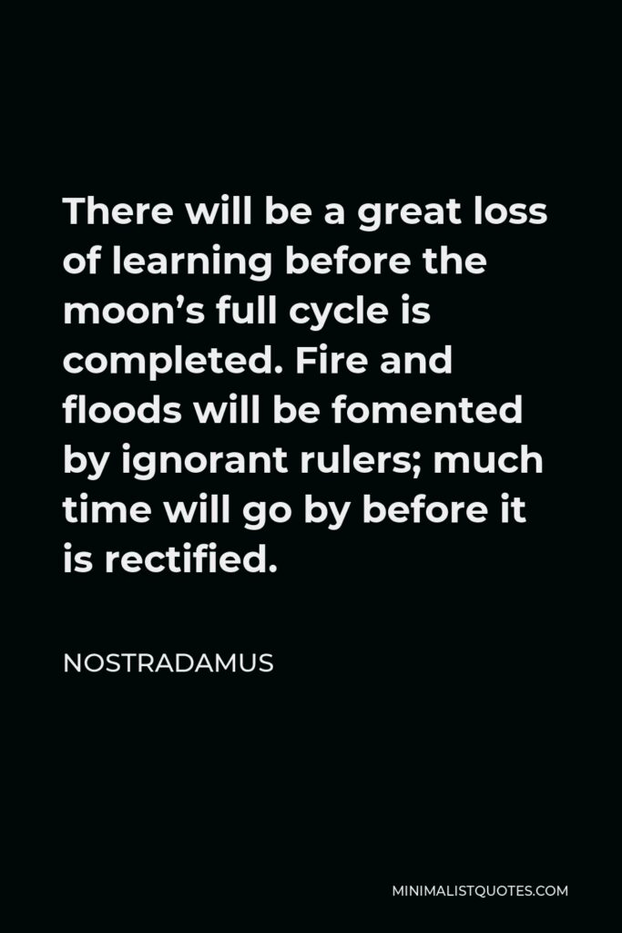 Nostradamus Quote - There will be a great loss of learning before the moon's full cycle is completed. Fire and floods will be fomented by ignorant rulers; much time will go by before it is rectified.