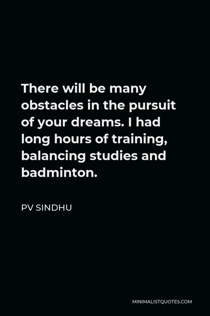 PV Sindhu Quote - There will be many obstacles in the pursuit of your dreams. I had long hours of training, balancing studies and badminton.