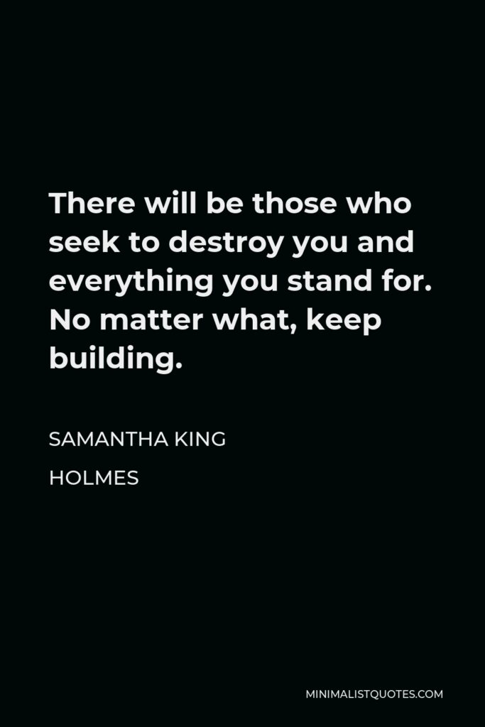 Samantha King Holmes Quote - There will be those who seek to destroy you and everything you stand for. No matter what, keep building.