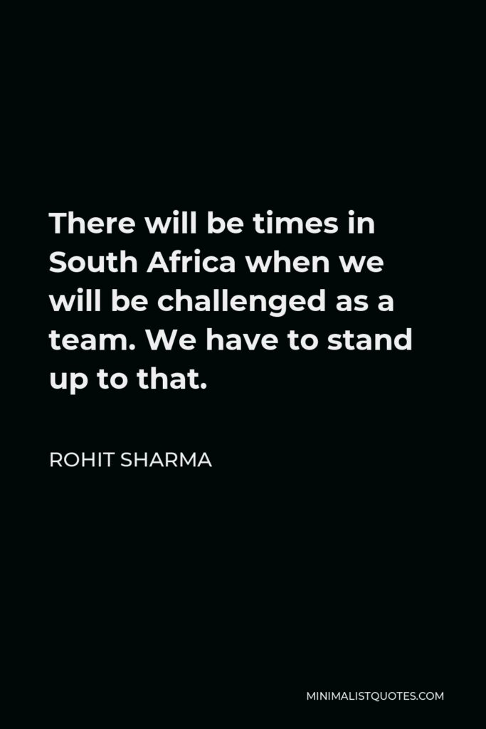 Rohit Sharma Quote - There will be times in South Africa when we will be challenged as a team. We have to stand up to that.