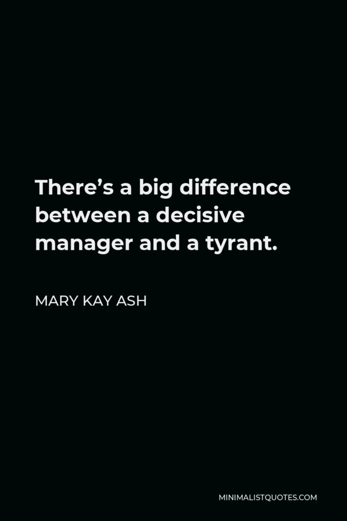 Mary Kay Ash Quote - There's a big difference between a decisive manager and a tyrant.