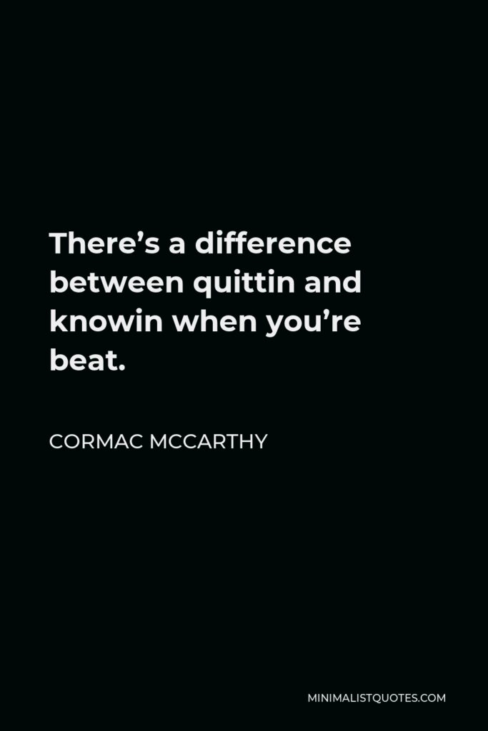 Cormac McCarthy Quote - There's a difference between quittin and knowin when you're beat.
