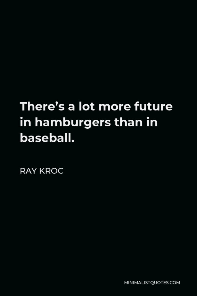 Ray Kroc Quote - There's a lot more future in hamburgers than in baseball.