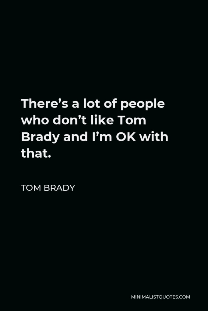 Tom Brady Quote - There's a lot of people who don't like Tom Brady and I'm OK with that.