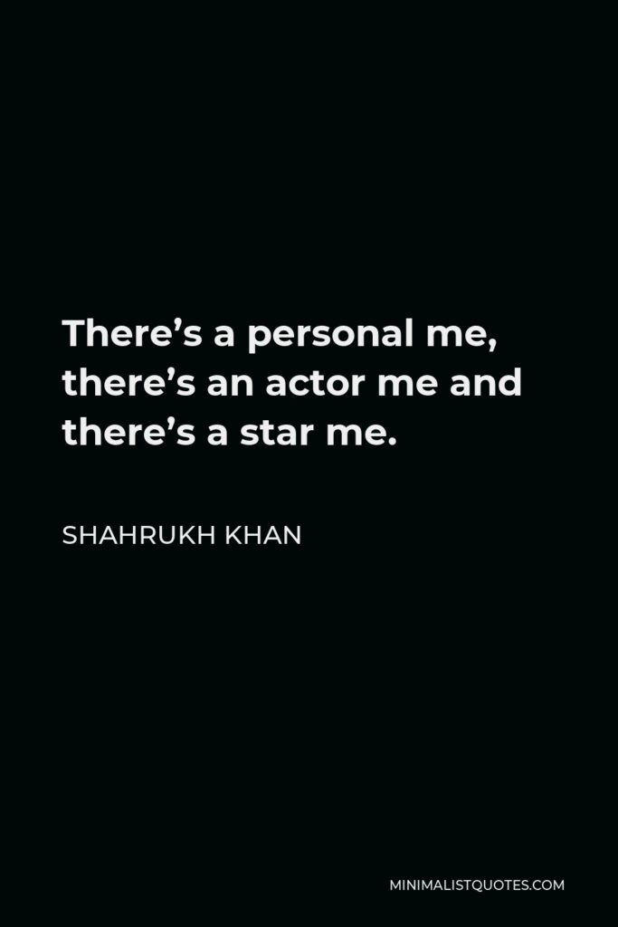 Shahrukh Khan Quote - There's a personal me, there's an actor me and there's a star me.