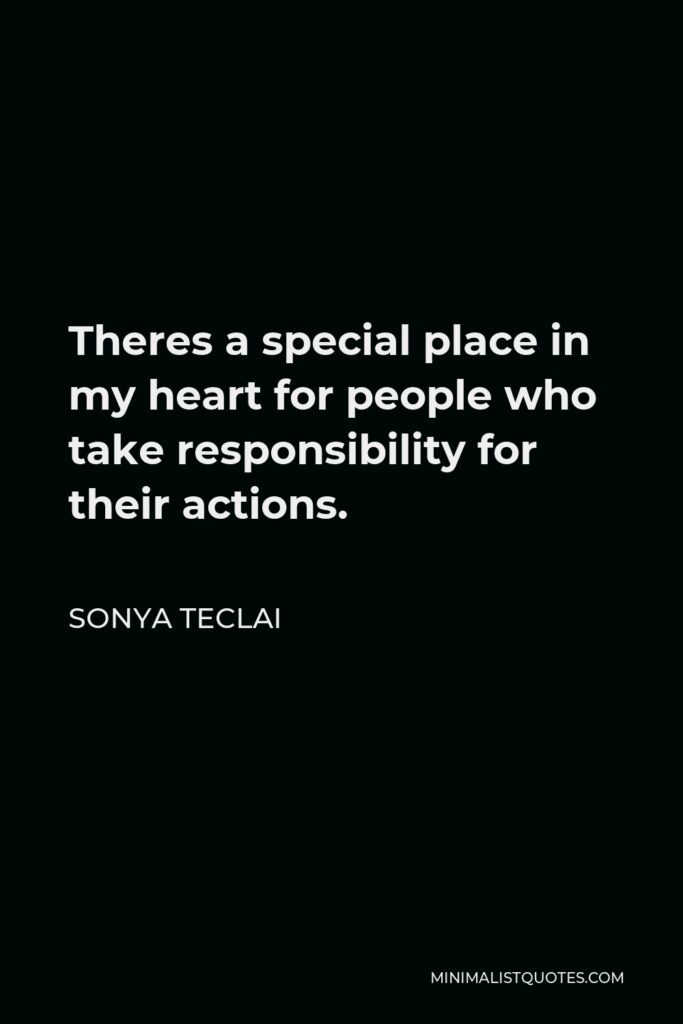 Sonya Teclai Quote - Theres a special place in my heart for people who take responsibility for their actions.