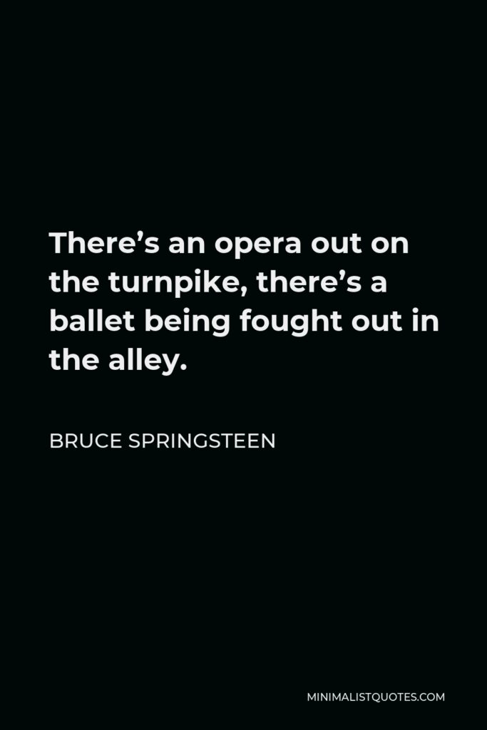 Bruce Springsteen Quote - There's an opera out on the turnpike, there's a ballet being fought out in the alley.