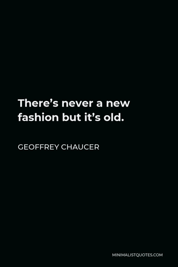 Geoffrey Chaucer Quote - There's never a new fashion but it's old.