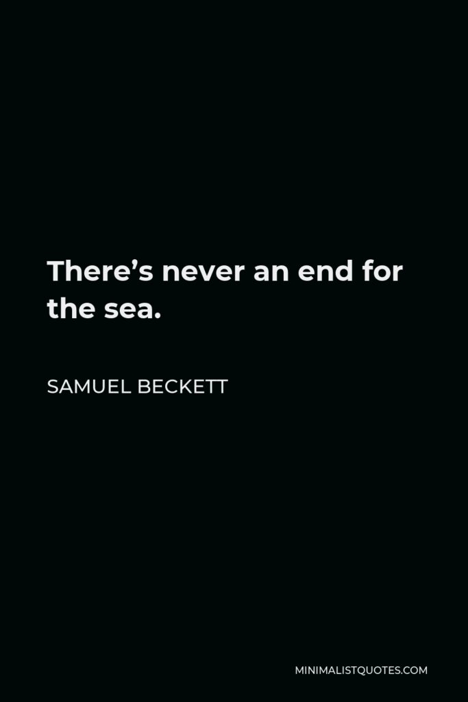 Samuel Beckett Quote - There's never an end for the sea.