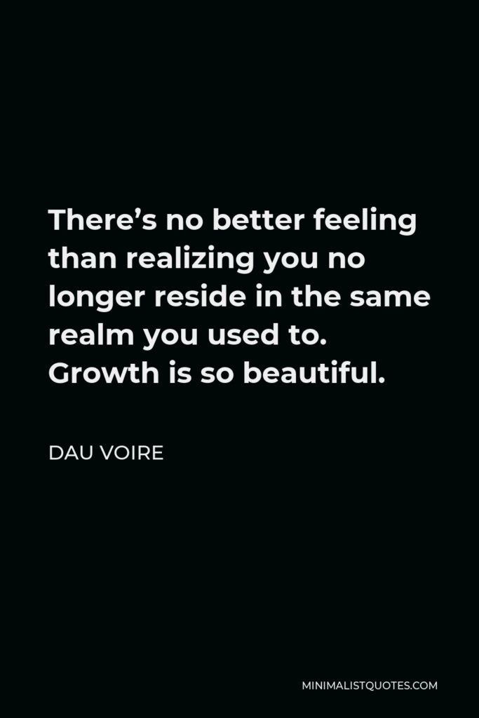 Dau Voire Quote - There's no better feeling than realizing you no longer reside in the same realm you used to. Growth is so beautiful.