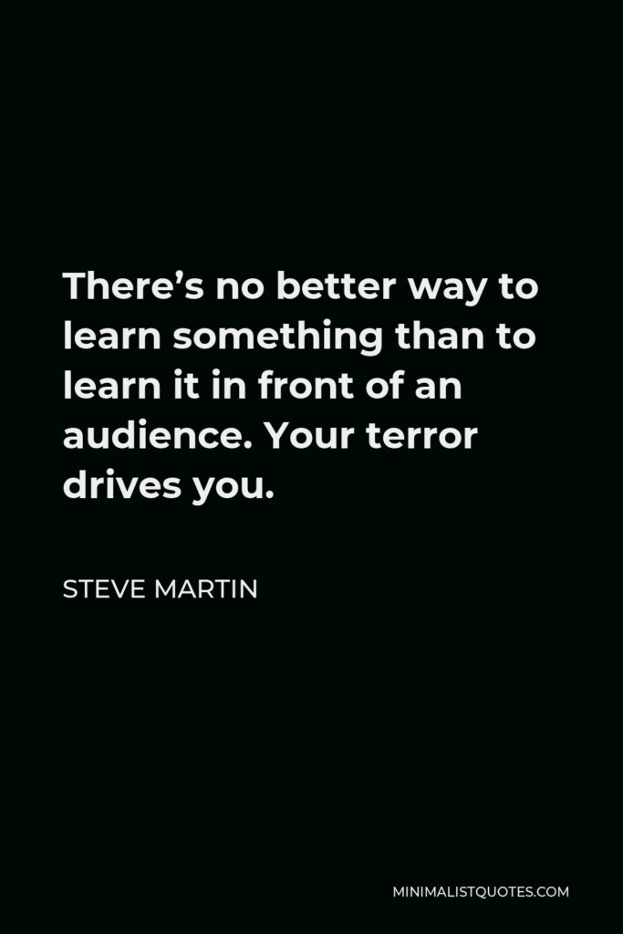 Steve Martin Quote - There's no better way to learn something than to learn it in front of an audience. Your terror drives you.
