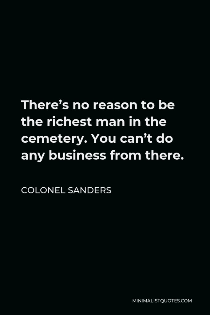 Colonel Sanders Quote - There's no reason to be the richest man in the cemetery. You can't do any business from there.