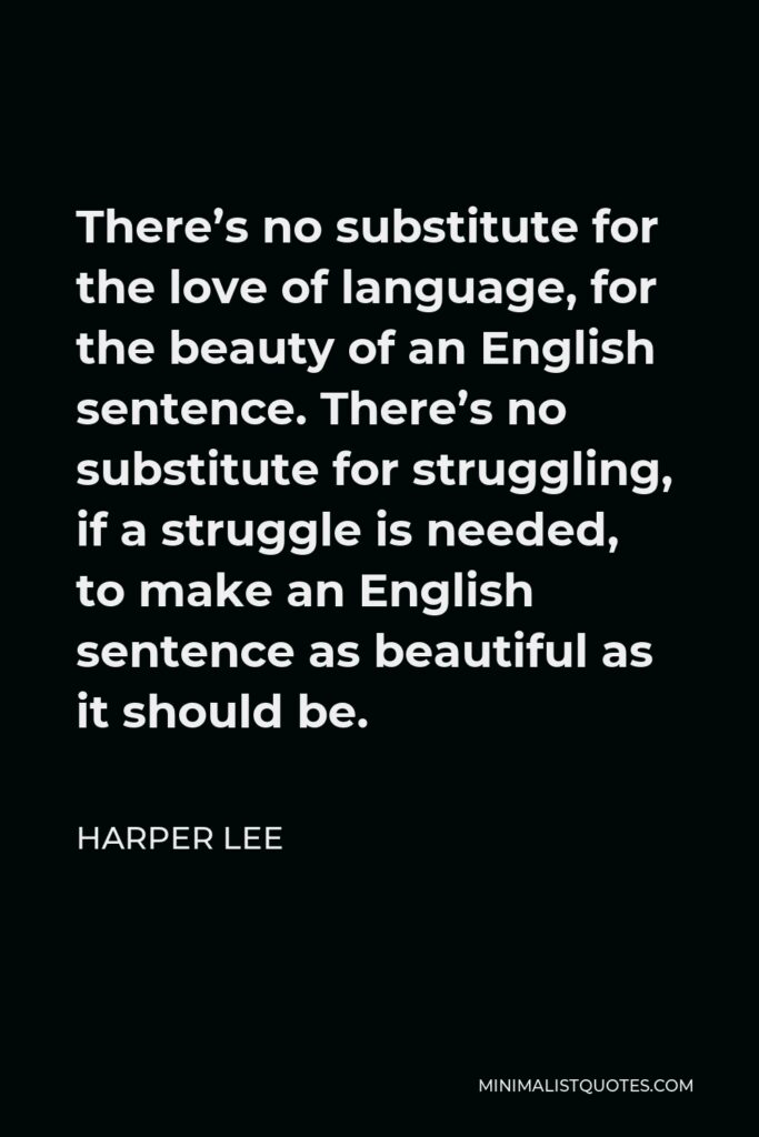 Harper Lee Quote - There's no substitute for the love of language, for the beauty of an English sentence. There's no substitute for struggling, if a struggle is needed, to make an English sentence as beautiful as it should be.