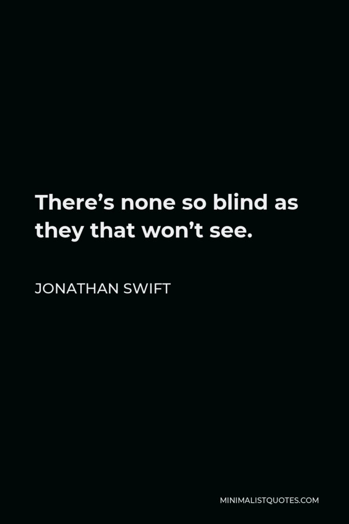 Jonathan Swift Quote - There's none so blind as they that won't see.