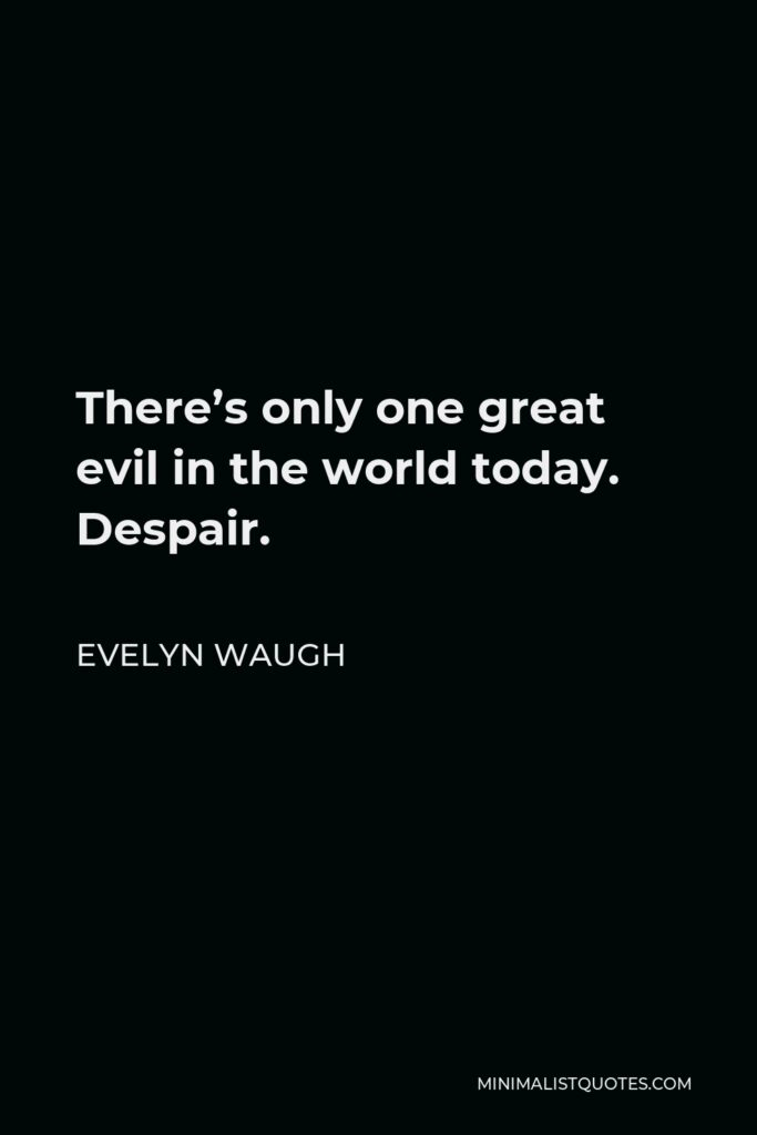 Evelyn Waugh Quote - There's only one great evil in the world today. Despair.