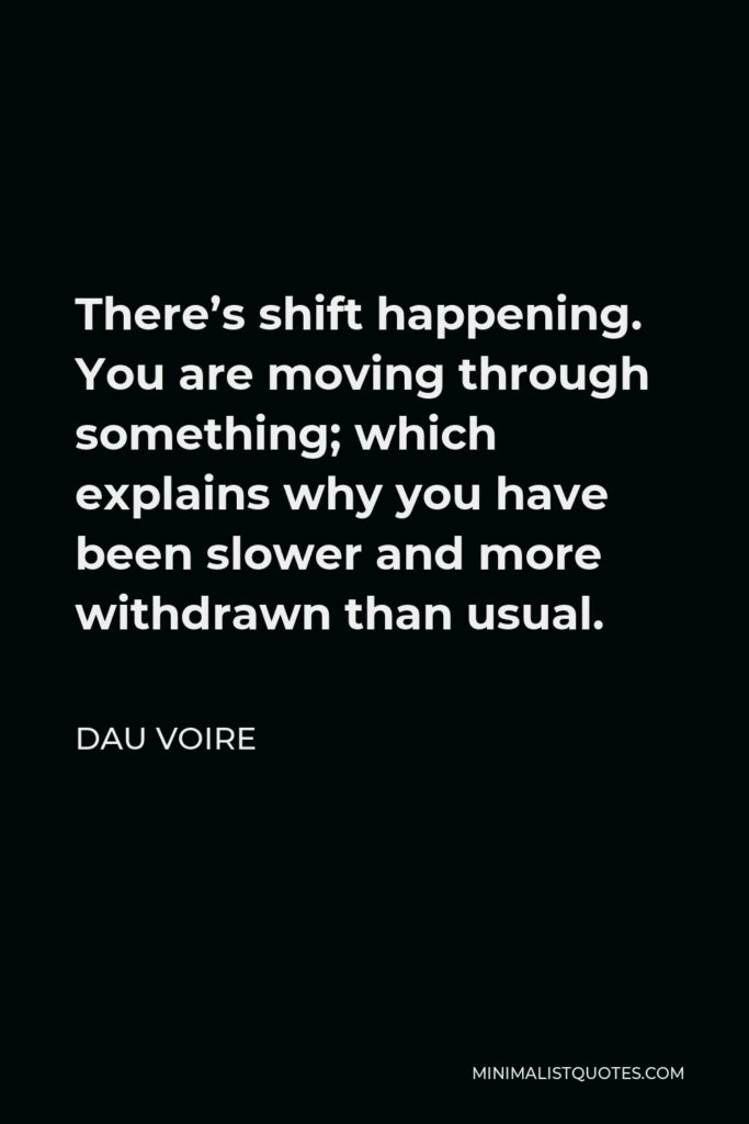 Dau Voire Quote - There's shift happening. You are moving through something; which explains why you have been slower and more withdrawn than usual.