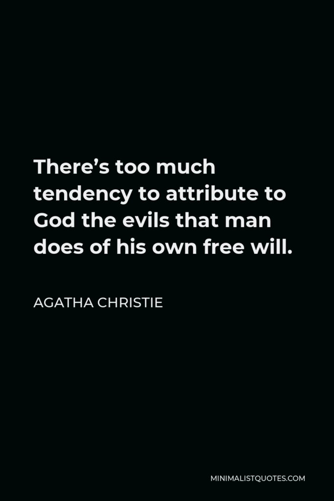 Agatha Christie Quote - There's too much tendency to attribute to God the evils that man does of his own free will.