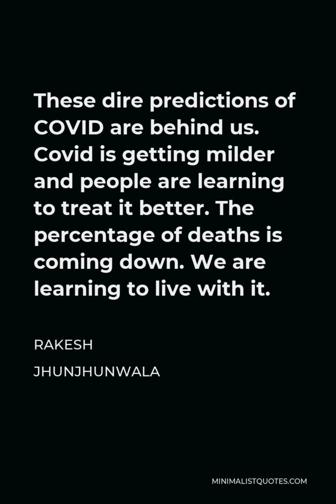 Rakesh Jhunjhunwala Quote - These dire predictions of COVID are behind us. Covid is getting milder and people are learning to treat it better. The percentage of deaths is coming down. We are learning to live with it.