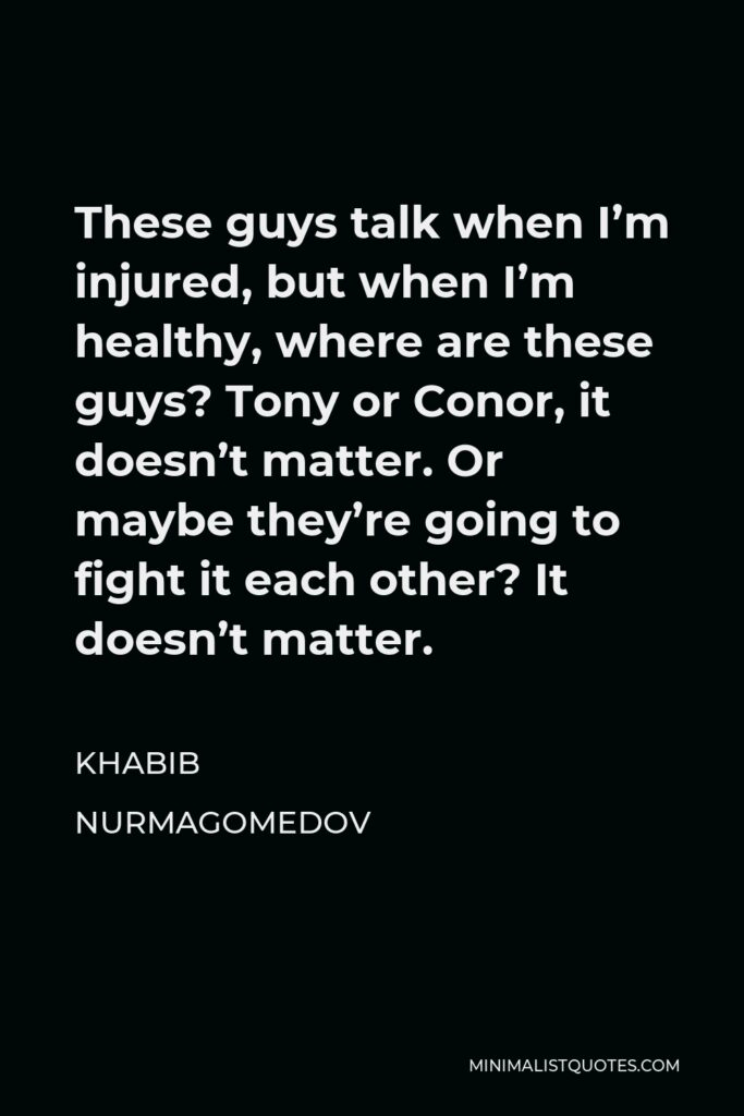 Khabib Nurmagomedov Quote - These guys talk when I'm injured, but when I'm healthy, where are these guys? Tony or Conor, it doesn't matter. Or maybe they're going to fight it each other? It doesn't matter.