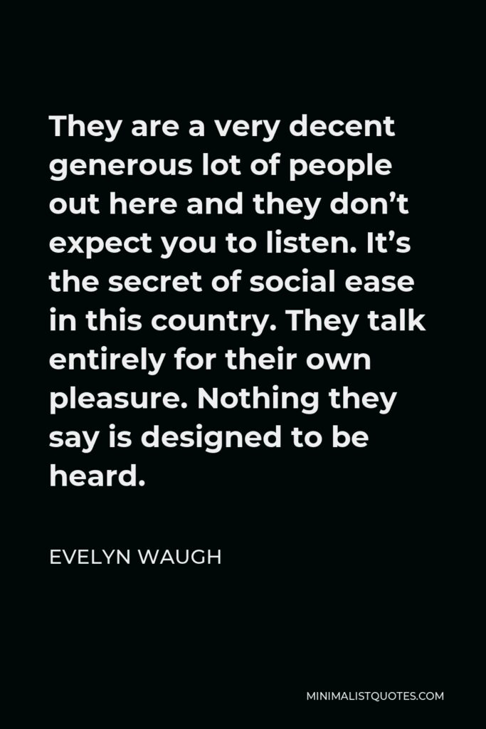Evelyn Waugh Quote - They are a very decent generous lot of people out here and they don't expect you to listen. It's the secret of social ease in this country. They talk entirely for their own pleasure. Nothing they say is designed to be heard.