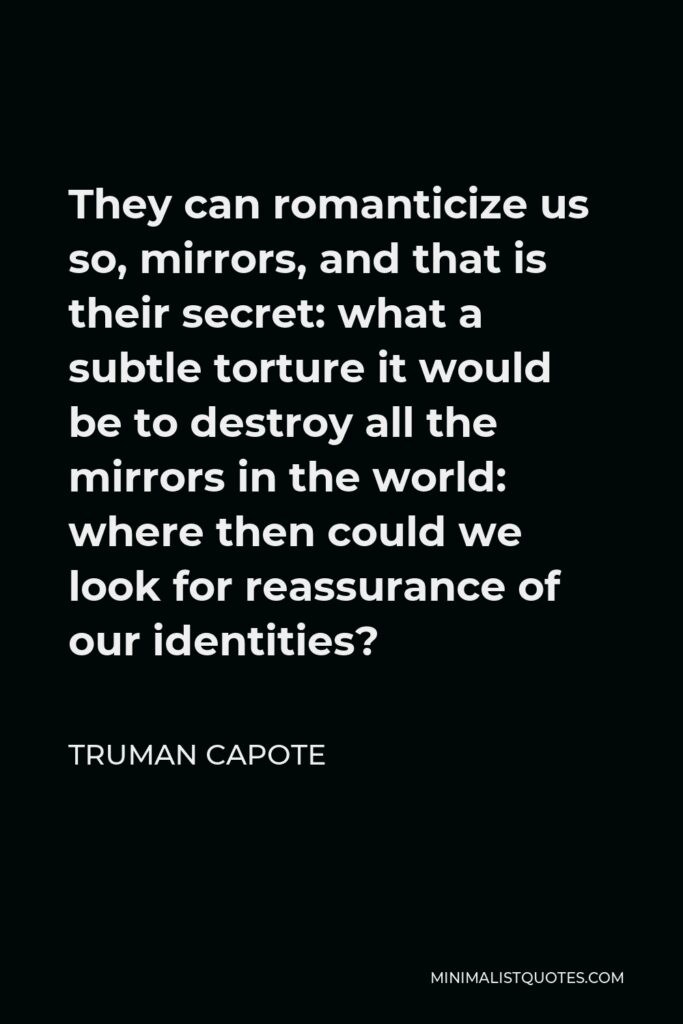 Truman Capote Quote - They can romanticize us so, mirrors, and that is their secret: what a subtle torture it would be to destroy all the mirrors in the world: where then could we look for reassurance of our identities?