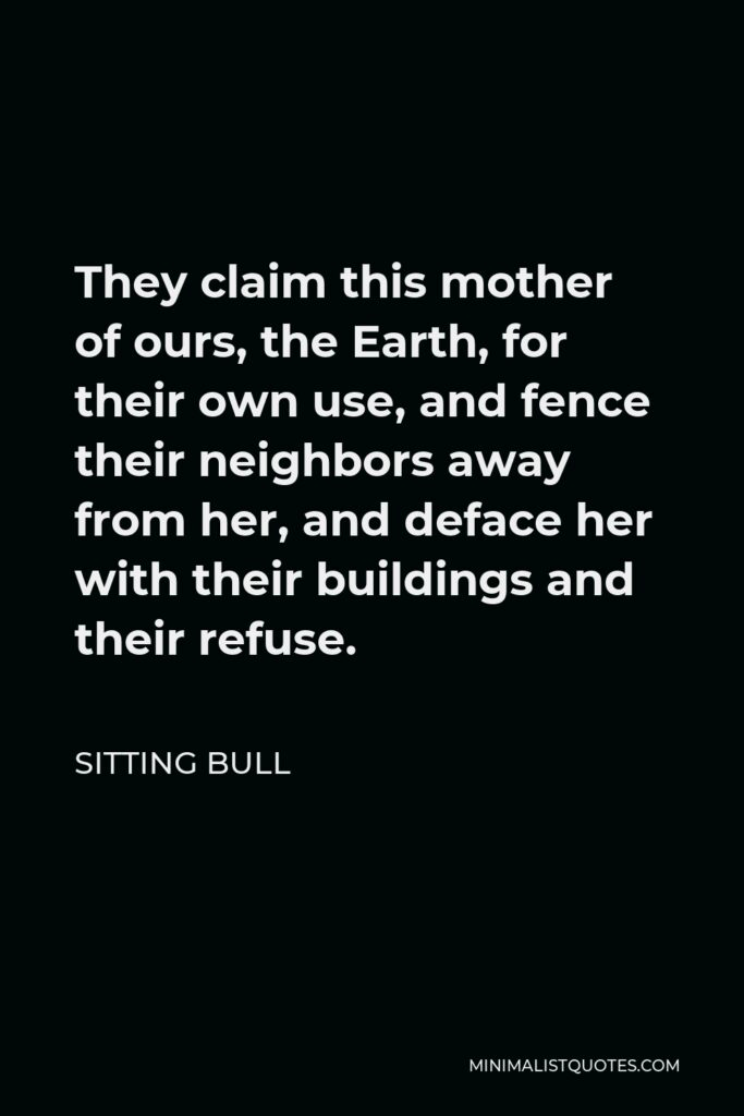 Sitting Bull Quote - They claim this mother of ours, the Earth, for their own use, and fence their neighbors away from her, and deface her with their buildings and their refuse.