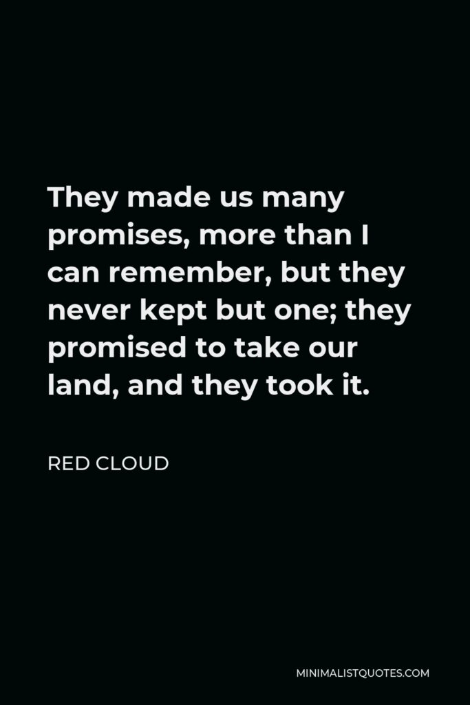 Red Cloud Quote - They made us many promises, more than I can remember, but they never kept but one; they promised to take our land, and they took it.