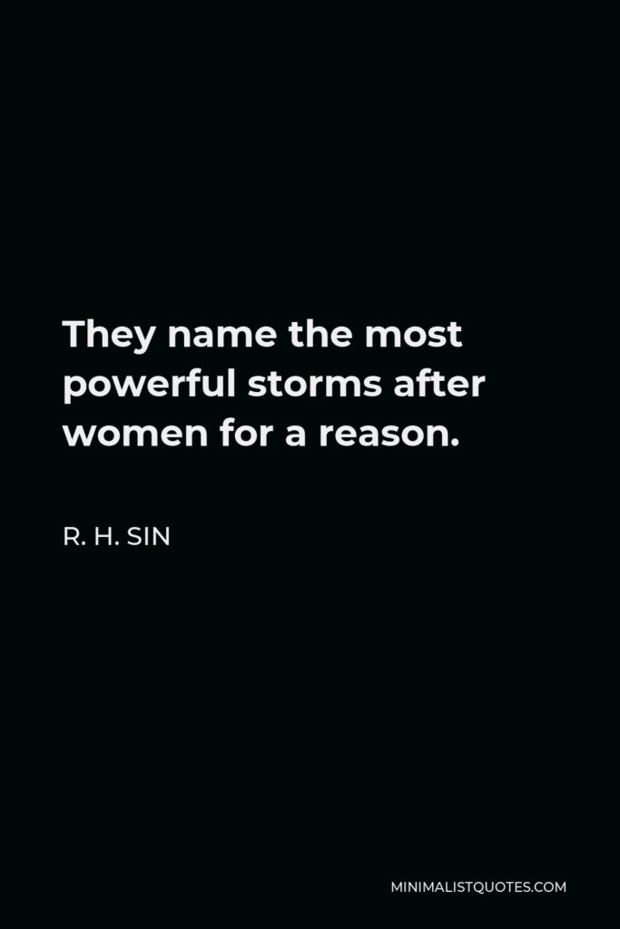 R. H. Sin Quote - They name the most powerful storms after women for a reason.