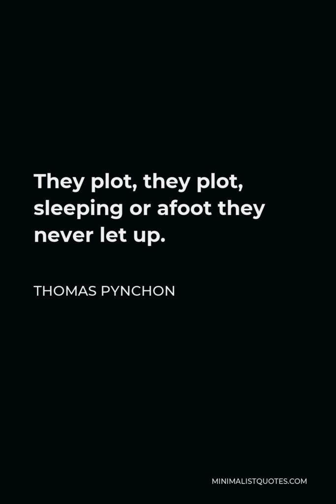 Thomas Pynchon Quote - They plot, they plot, sleeping or afoot they never let up.