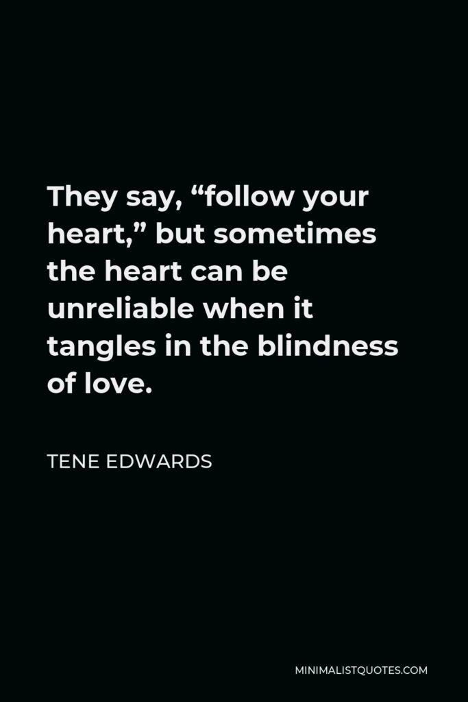 """Tene Edwards Quote - They say, """"follow your heart,"""" but sometimes the heart can be unreliable when it tangles in the blindness of love."""