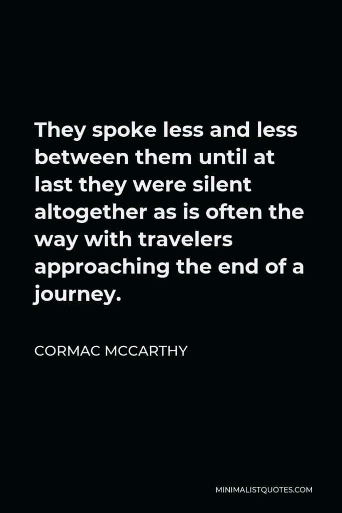 Cormac McCarthy Quote - They spoke less and less between them until at last they were silent altogether as is often the way with travelers approaching the end of a journey.