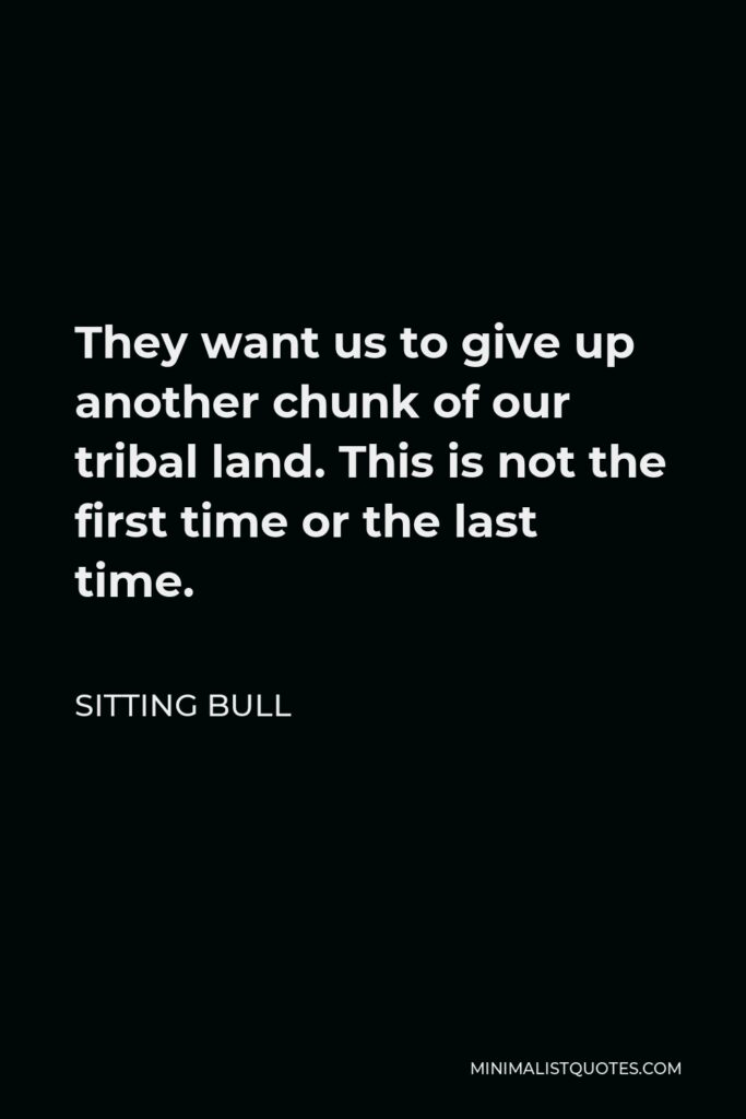 Sitting Bull Quote - They want us to give up another chunk of our tribal land. This is not the first time or the last time.