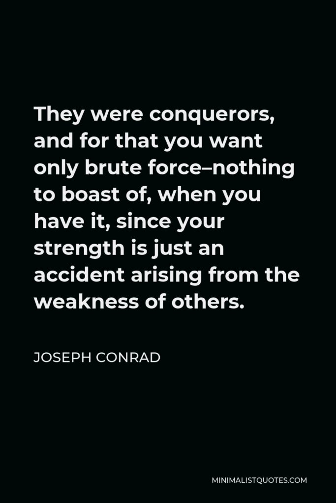Joseph Conrad Quote - They were conquerors, and for that you want only brute force–nothing to boast of, when you have it, since your strength is just an accident arising from the weakness of others.