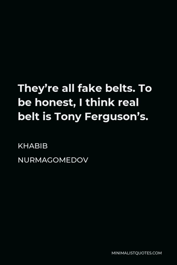 Khabib Nurmagomedov Quote - They're all fake belts. To be honest, I think real belt is Tony Ferguson's.